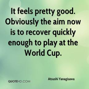 Atsushi Yanagisawa - It feels pretty good. Obviously the aim now is to recover quickly enough to play at the World Cup.