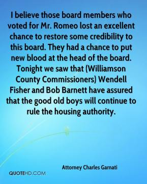 Attorney Charles Garnati - I believe those board members who voted for Mr. Romeo lost an excellent chance to restore some credibility to this board. They had a chance to put new blood at the head of the board. Tonight we saw that (Williamson County Commissioners) Wendell Fisher and Bob Barnett have assured that the good old boys will continue to rule the housing authority.