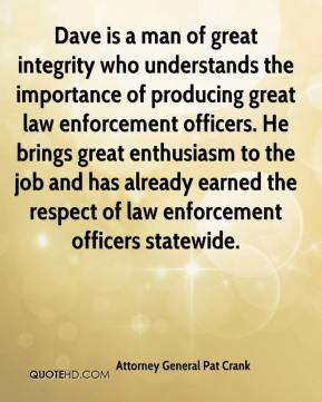 Attorney General Pat Crank - Dave is a man of great integrity who understands the importance of producing great law enforcement officers. He brings great enthusiasm to the job and has already earned the respect of law enforcement officers statewide.