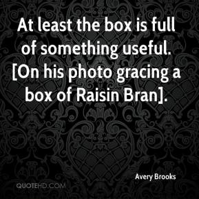 Avery Brooks - At least the box is full of something useful. [On his photo gracing a box of Raisin Bran].