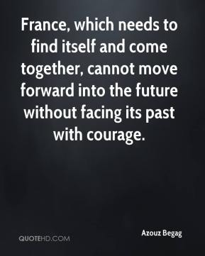 France, which needs to find itself and come together, cannot move forward into the future without facing its past with courage.