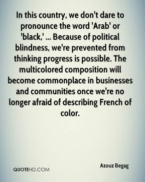 Azouz Begag - In this country, we don't dare to pronounce the word 'Arab' or 'black,' ... Because of political blindness, we're prevented from thinking progress is possible. The multicolored composition will become commonplace in businesses and communities once we're no longer afraid of describing French of color.