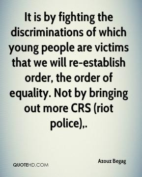 It is by fighting the discriminations of which young people are victims that we will re-establish order, the order of equality. Not by bringing out more CRS (riot police).