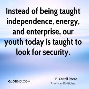 B. Carroll Reece - Instead of being taught independence, energy, and enterprise, our youth today is taught to look for security.