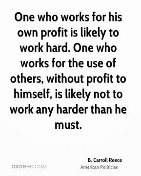 One who works for his own profit is likely to work hard. One who works for the use of others, without profit to himself, is likely not to work any harder than he must.