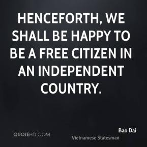 Bao Dai - Henceforth, we shall be happy to be a free citizen in an independent country.