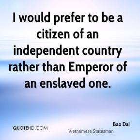 Bao Dai - I would prefer to be a citizen of an independent country rather than Emperor of an enslaved one.