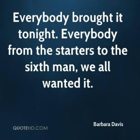Barbara Davis - Everybody brought it tonight. Everybody from the starters to the sixth man, we all wanted it.