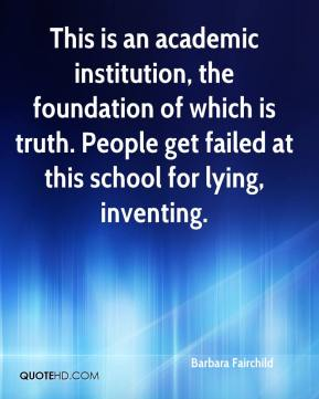 Barbara Fairchild - This is an academic institution, the foundation of which is truth. People get failed at this school for lying, inventing.