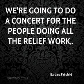 We're going to do a concert for the people doing all the relief work.