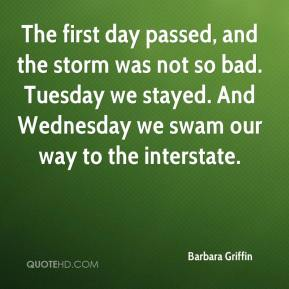 Barbara Griffin - The first day passed, and the storm was not so bad. Tuesday we stayed. And Wednesday we swam our way to the interstate.
