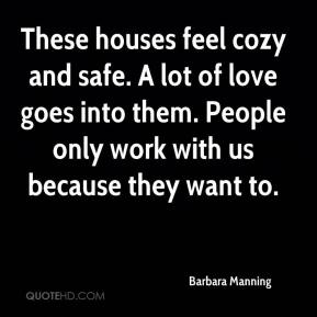 Barbara Manning - These houses feel cozy and safe. A lot of love goes into them. People only work with us because they want to.