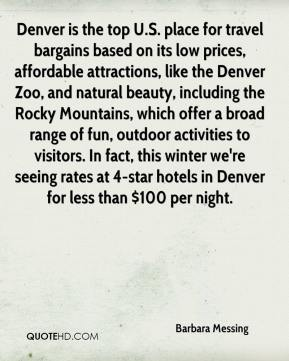 Barbara Messing - Denver is the top U.S. place for travel bargains based on its low prices, affordable attractions, like the Denver Zoo, and natural beauty, including the Rocky Mountains, which offer a broad range of fun, outdoor activities to visitors. In fact, this winter we're seeing rates at 4-star hotels in Denver for less than $100 per night.