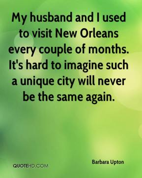 My husband and I used to visit New Orleans every couple of months. It's hard to imagine such a unique city will never be the same again.