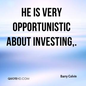 Barry Colvin - He is very opportunistic about investing.