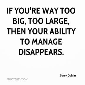 Barry Colvin - If you're way too big, too large, then your ability to manage disappears.