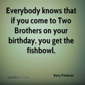 Barry Friedman - Everybody knows that if you come to Two Brothers on your birthday, you get the fishbowl.