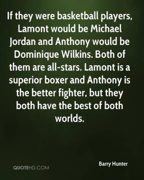 Barry Hunter - If they were basketball players, Lamont would be Michael Jordan and Anthony would be Dominique Wilkins. Both of them are all-stars. Lamont is a superior boxer and Anthony is the better fighter, but they both have the best of both worlds.