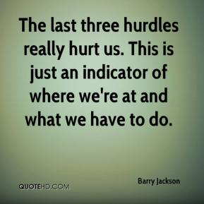 Barry Jackson - The last three hurdles really hurt us. This is just an indicator of where we're at and what we have to do.