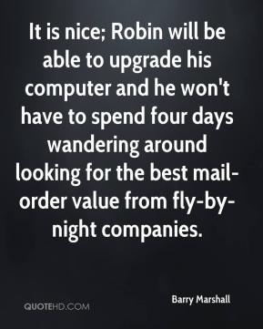 Barry Marshall - It is nice; Robin will be able to upgrade his computer and he won't have to spend four days wandering around looking for the best mail-order value from fly-by-night companies.