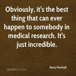 Barry Marshall - Obviously, it's the best thing that can ever happen to somebody in medical research. It's just incredible.
