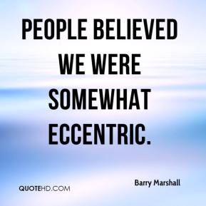 Barry Marshall - People believed we were somewhat eccentric.