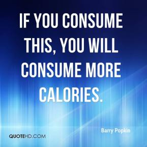 Barry Popkin - If you consume this, you will consume more calories.