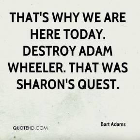 Bart Adams - That's why we are here today. Destroy Adam Wheeler. That was Sharon's quest.