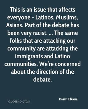 Basim Elkarra - This is an issue that affects everyone - Latinos, Muslims, Asians. Part of the debate has been very racist. ... The same folks that are attacking our community are attacking the immigrants and Latino communities. We're concerned about the direction of the debate.