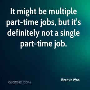 Beadsie Woo - It might be multiple part-time jobs, but it's definitely not a single part-time job.