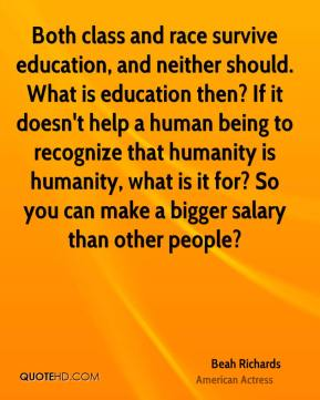 Beah Richards - Both class and race survive education, and neither should. What is education then? If it doesn't help a human being to recognize that humanity is humanity, what is it for? So you can make a bigger salary than other people?