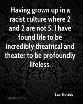 Beah Richards - Having grown up in a racist culture where 2 and 2 are not 5, I have found life to be incredibly theatrical and theater to be profoundly lifeless.