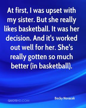 Becky Novacek - At first, I was upset with my sister. But she really likes basketball. It was her decision. And it's worked out well for her. She's really gotten so much better (in basketball).