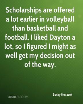 Becky Novacek - Scholarships are offered a lot earlier in volleyball than basketball and football. I liked Dayton a lot, so I figured I might as well get my decision out of the way.