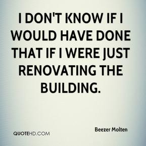 Beezer Molten - I don't know if I would have done that if I were just renovating the building.