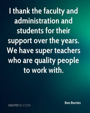 Ben Borries - I thank the faculty and administration and students for their support over the years. We have super teachers who are quality people to work with.