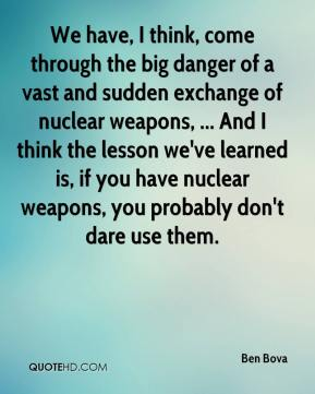 Ben Bova - We have, I think, come through the big danger of a vast and sudden exchange of nuclear weapons, ... And I think the lesson we've learned is, if you have nuclear weapons, you probably don't dare use them.