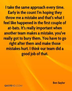 Ben Saylor - I take the same approach every time. Early in the count I'm hoping they throw me a mistake and that's what I feel like happened in the first couple of at-bats. It's really important when another team makes a mistake, you've really got to bury them. You have to go right after them and make those mistakes hurt. I think our team did a good job of that.