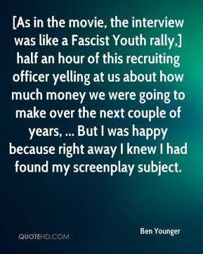 Ben Younger - [As in the movie, the interview was like a Fascist Youth rally,] half an hour of this recruiting officer yelling at us about how much money we were going to make over the next couple of years, ... But I was happy because right away I knew I had found my screenplay subject.