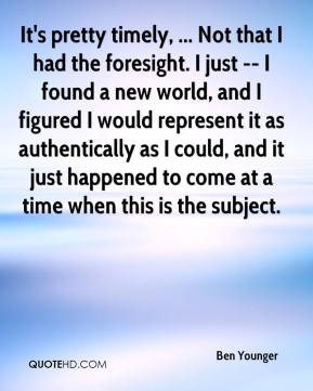 Ben Younger - It's pretty timely, ... Not that I had the foresight. I just -- I found a new world, and I figured I would represent it as authentically as I could, and it just happened to come at a time when this is the subject.