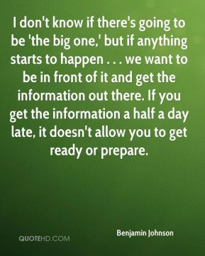 Benjamin Johnson - I don't know if there's going to be 'the big one,' but if anything starts to happen . . . we want to be in front of it and get the information out there. If you get the information a half a day late, it doesn't allow you to get ready or prepare.
