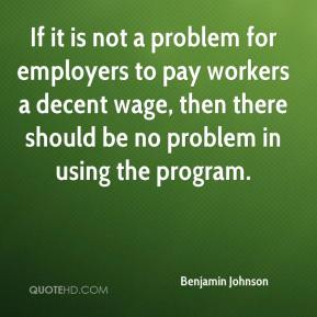 Benjamin Johnson - If it is not a problem for employers to pay workers a decent wage, then there should be no problem in using the program.