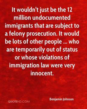 Benjamin Johnson - It wouldn't just be the 12 million undocumented immigrants that are subject to a felony prosecution. It would be lots of other people ... who are temporarily out of status or whose violations of immigration law were very innocent.