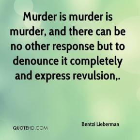 Bentzi Lieberman - Murder is murder is murder, and there can be no other response but to denounce it completely and express revulsion.