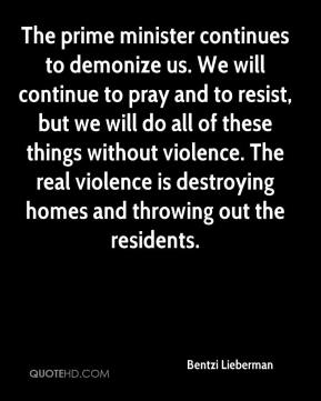 The prime minister continues to demonize us. We will continue to pray and to resist, but we will do all of these things without violence. The real violence is destroying homes and throwing out the residents.