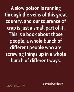 Bernard Goldberg - A slow poison is running through the veins of this great country, and our tolerance of crap is just a small part of it. This is a book about those people, a whole bunch of different people who are screwing things up in a whole bunch of different ways.