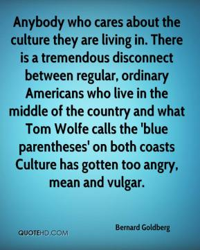 Anybody who cares about the culture they are living in. There is a tremendous disconnect between regular, ordinary Americans who live in the middle of the country and what Tom Wolfe calls the 'blue parentheses' on both coasts Culture has gotten too angry, mean and vulgar.