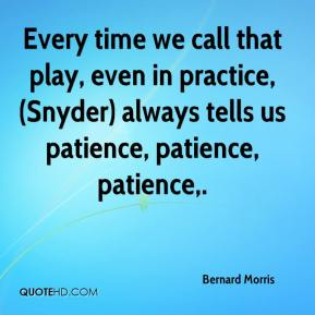 Bernard Morris - Every time we call that play, even in practice, (Snyder) always tells us patience, patience, patience.