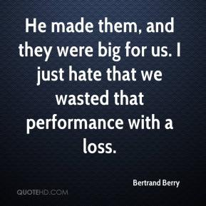 Bertrand Berry - He made them, and they were big for us. I just hate that we wasted that performance with a loss.