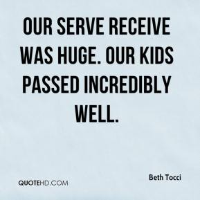Beth Tocci - Our serve receive was huge. Our kids passed incredibly well.